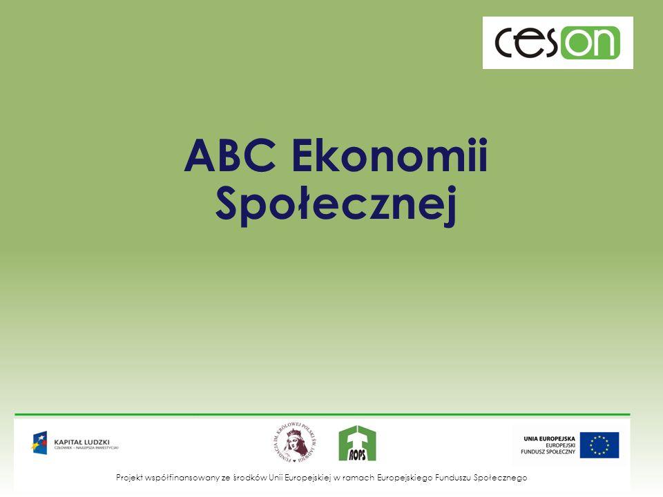 ABC Ekonomii Społecznej Projekt współfinansowany ze środków Unii Europejskiej w ramach Europejskiego Funduszu Społecznego