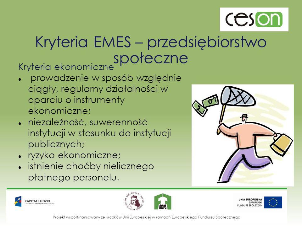 Kryteria EMES – przedsiębiorstwo społeczne Kryteria społeczne wyraźna orientacja na społecznie użyteczny cel przedsięwzięcia; oddolny, obywatelski charakter inicjatywy; specyficzny, możliwie demokratyczny system zarządzania; możliwie partycypacyjny charakter działania; ograniczona dystrybucja zysków.