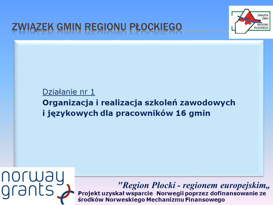 Działanie nr 1 Organizacja i realizacja szkoleń zawodowych i językowych dla pracowników 16 gmin Działanie nr 1 Organizacja i realizacja szkoleń zawodowych i językowych dla pracowników 16 gmin Region Płocki - regionem europejskim Projekt uzyskał wsparcie Norwegii poprzez dofinansowanie ze środków Norweskiego Mechanizmu Finansowego