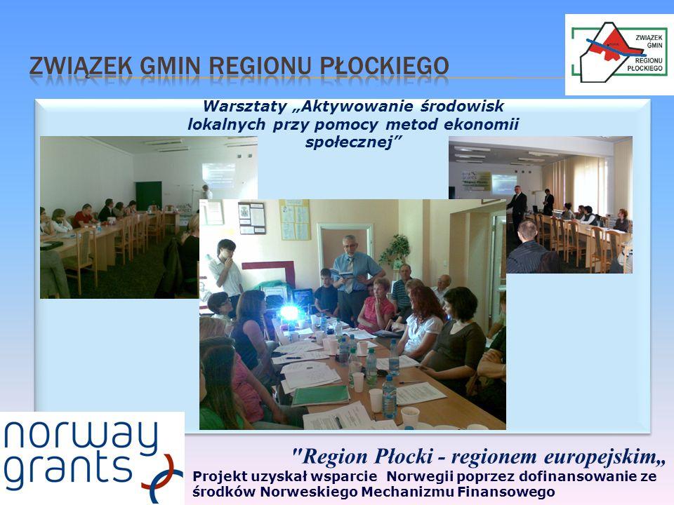 Region Płocki - regionem europejskim Projekt uzyskał wsparcie Norwegii poprzez dofinansowanie ze środków Norweskiego Mechanizmu Finansowego Warsztaty Aktywowanie środowisk lokalnych przy pomocy metod ekonomii społecznej