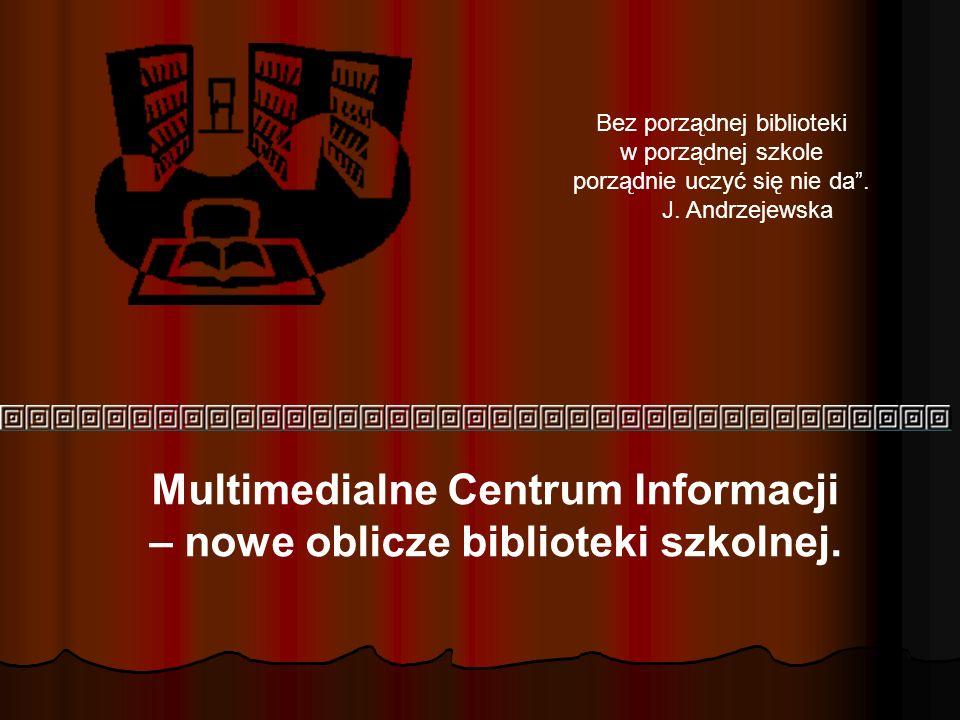 Multimedialne Centrum Informacji – nowe oblicze biblioteki szkolnej. Bez porządnej biblioteki w porządnej szkole porządnie uczyć się nie da. J. Andrze