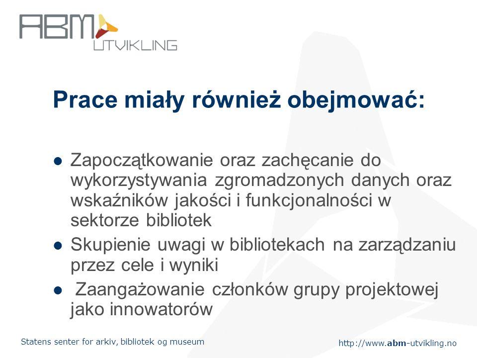 http://www.abm-utvikling.no Statens senter for arkiv, bibliotek og museum Prace miały również obejmować: Zapoczątkowanie oraz zachęcanie do wykorzystywania zgromadzonych danych oraz wskaźników jakości i funkcjonalności w sektorze bibliotek Skupienie uwagi w bibliotekach na zarządzaniu przez cele i wyniki Zaangażowanie członków grupy projektowej jako innowatorów