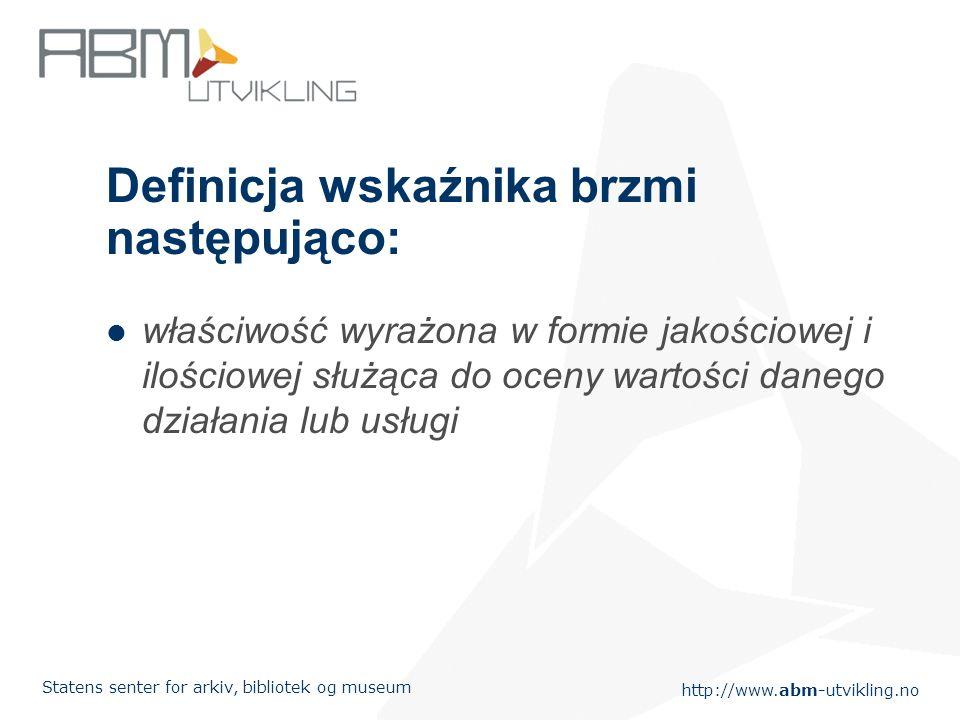 http://www.abm-utvikling.no Statens senter for arkiv, bibliotek og museum Definicja wskaźnika brzmi następująco: właściwość wyrażona w formie jakościowej i ilościowej służąca do oceny wartości danego działania lub usługi