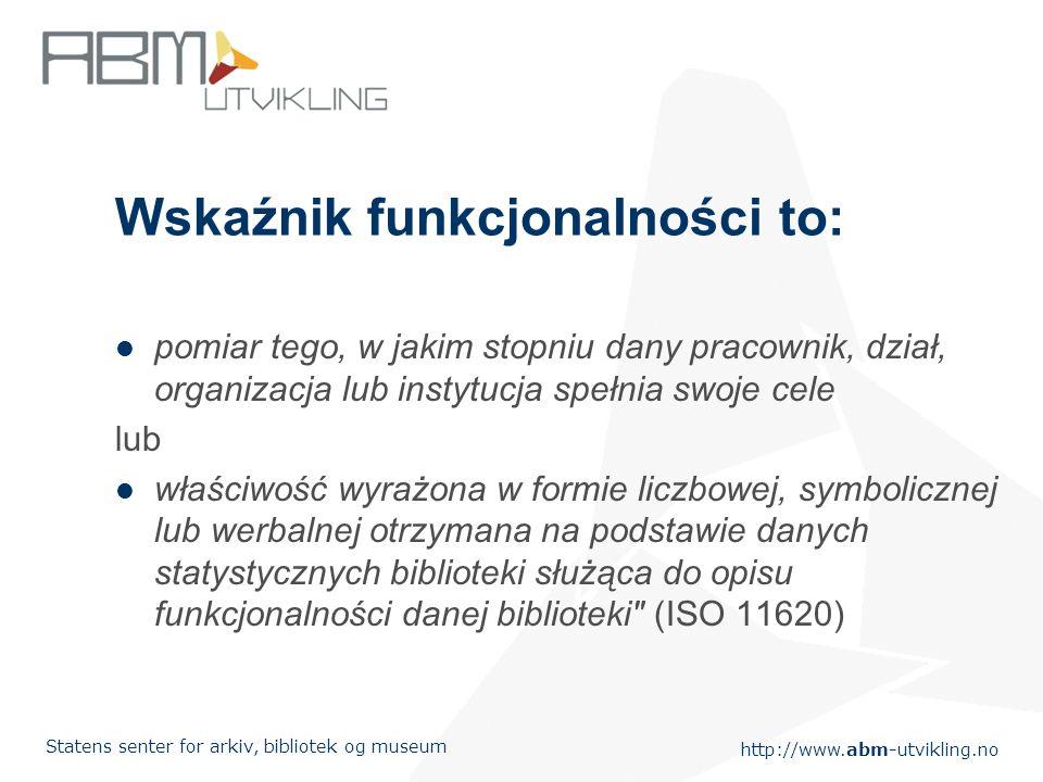 http://www.abm-utvikling.no Statens senter for arkiv, bibliotek og museum Wskaźnik funkcjonalności to: pomiar tego, w jakim stopniu dany pracownik, dział, organizacja lub instytucja spełnia swoje cele lub właściwość wyrażona w formie liczbowej, symbolicznej lub werbalnej otrzymana na podstawie danych statystycznych biblioteki służąca do opisu funkcjonalności danej biblioteki (ISO 11620)