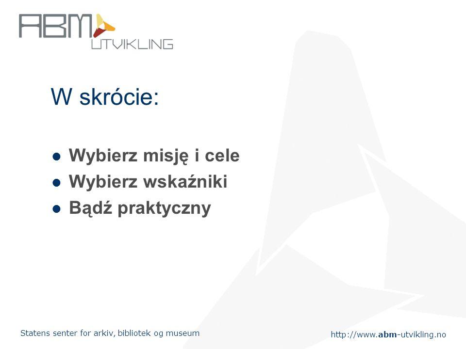 http://www.abm-utvikling.no Statens senter for arkiv, bibliotek og museum W skrócie: Wybierz misję i cele Wybierz wskaźniki Bądź praktyczny