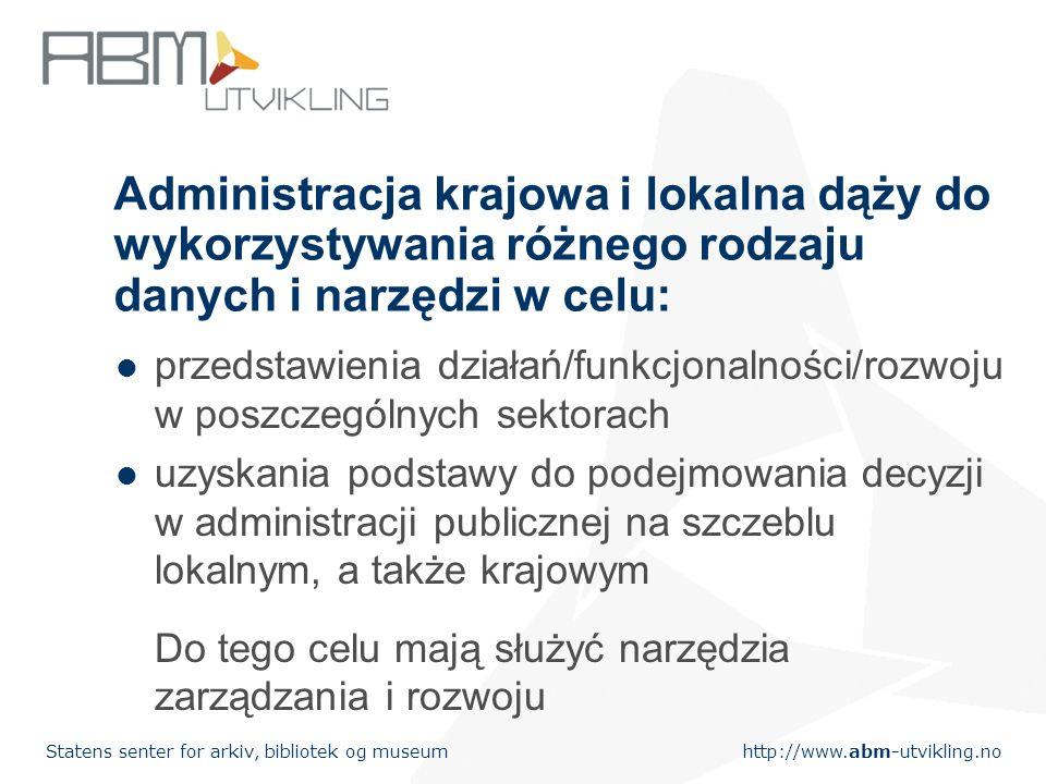 http://www.abm-utvikling.no Statens senter for arkiv, bibliotek og museum Administracja krajowa i lokalna dąży do wykorzystywania różnego rodzaju danych i narzędzi w celu: przedstawienia działań/funkcjonalności/rozwoju w poszczególnych sektorach uzyskania podstawy do podejmowania decyzji w administracji publicznej na szczeblu lokalnym, a także krajowym Do tego celu mają służyć narzędzia zarządzania i rozwoju