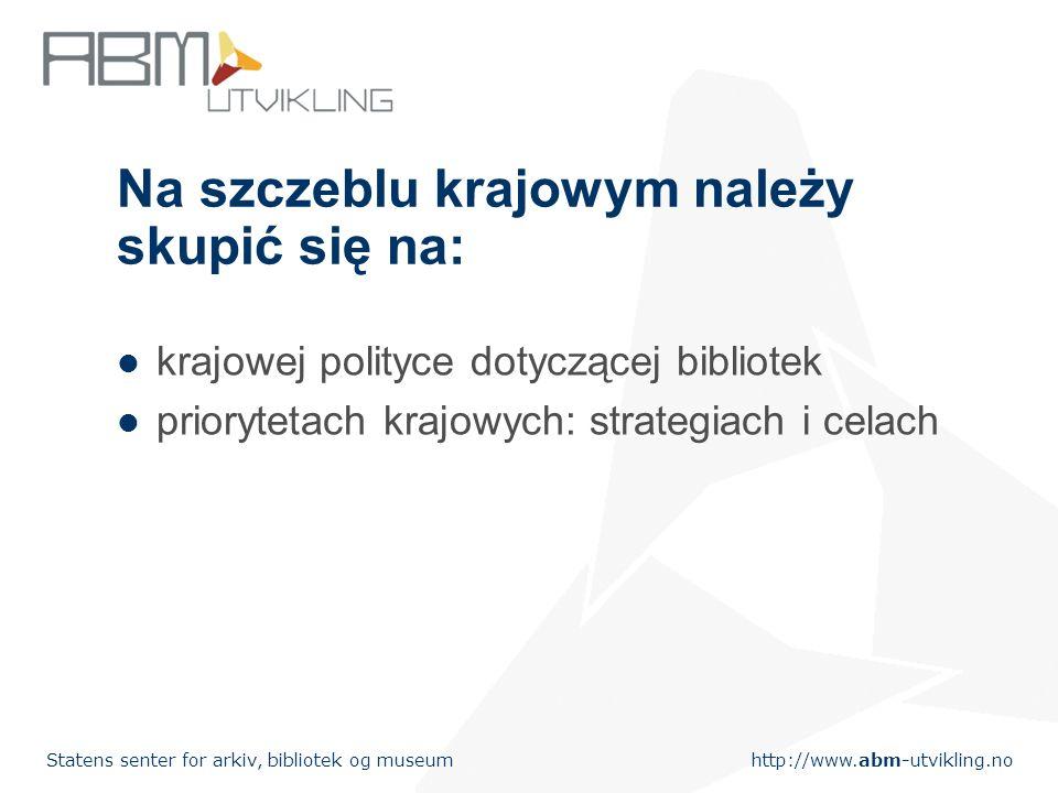 http://www.abm-utvikling.no Statens senter for arkiv, bibliotek og museum Na szczeblu krajowym należy skupić się na: krajowej polityce dotyczącej bibliotek priorytetach krajowych: strategiach i celach