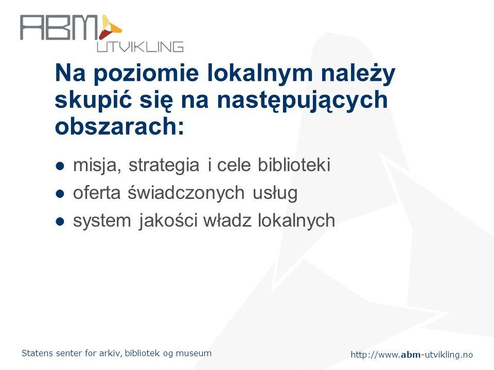 http://www.abm-utvikling.no Statens senter for arkiv, bibliotek og museum Na poziomie lokalnym należy skupić się na następujących obszarach: misja, strategia i cele biblioteki oferta świadczonych usług system jakości władz lokalnych