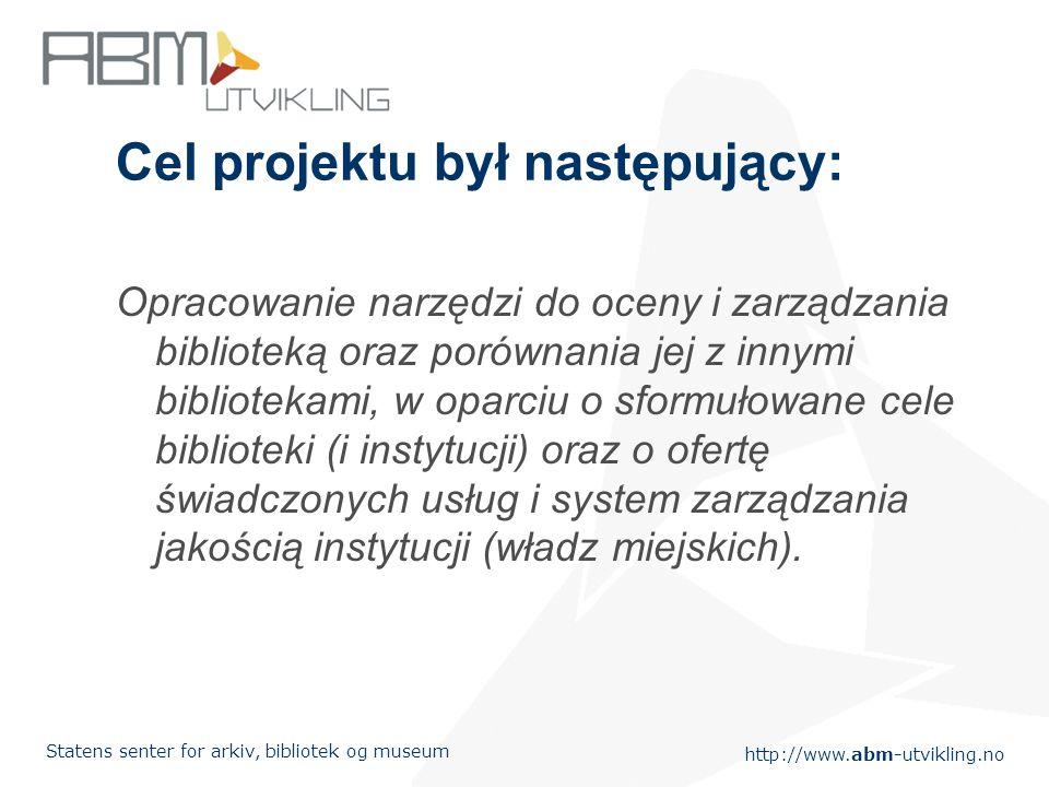 http://www.abm-utvikling.no Statens senter for arkiv, bibliotek og museum Cel projektu był następujący: Opracowanie narzędzi do oceny i zarządzania biblioteką oraz porównania jej z innymi bibliotekami, w oparciu o sformułowane cele biblioteki (i instytucji) oraz o ofertę świadczonych usług i system zarządzania jakością instytucji (władz miejskich).