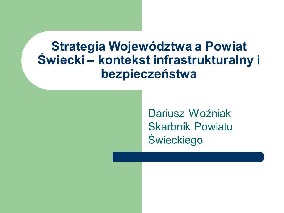 Strategia Województwa a Powiat Świecki – kontekst infrastrukturalny i bezpieczeństwa Dariusz Woźniak Skarbnik Powiatu Świeckiego