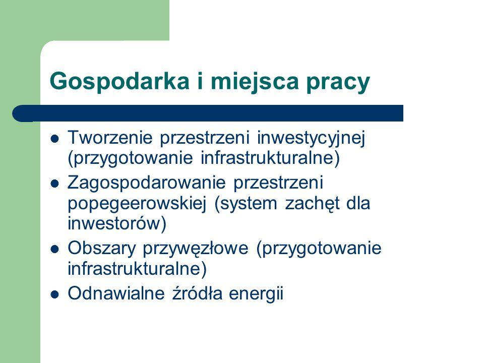 Gospodarka i miejsca pracy Tworzenie przestrzeni inwestycyjnej (przygotowanie infrastrukturalne) Zagospodarowanie przestrzeni popegeerowskiej (system zachęt dla inwestorów) Obszary przywęzłowe (przygotowanie infrastrukturalne) Odnawialne źródła energii