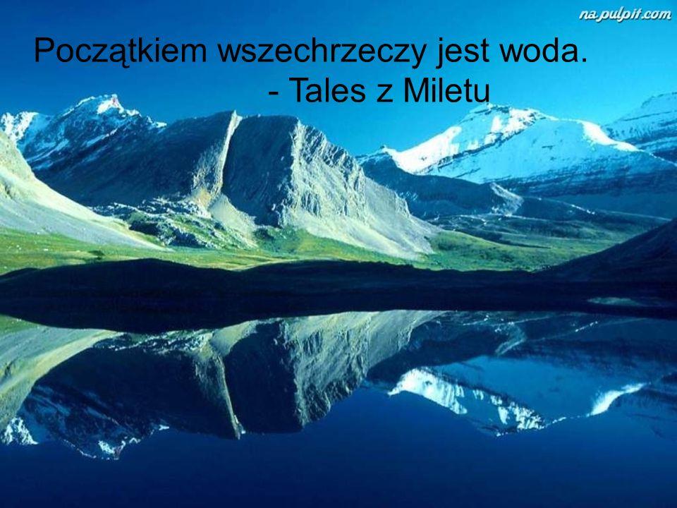 Początkiem wszechrzeczy jest woda. - Tales z Miletu
