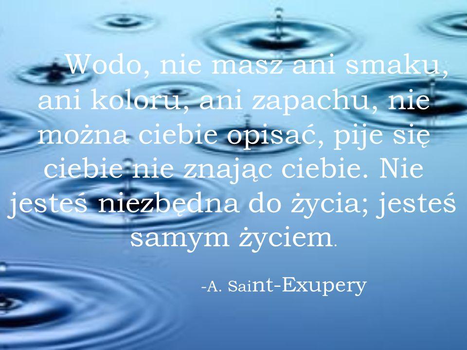 Wodo, nie masz ani smaku, ani koloru, ani zapachu, nie można ciebie opisać, pije się ciebie nie znając ciebie.