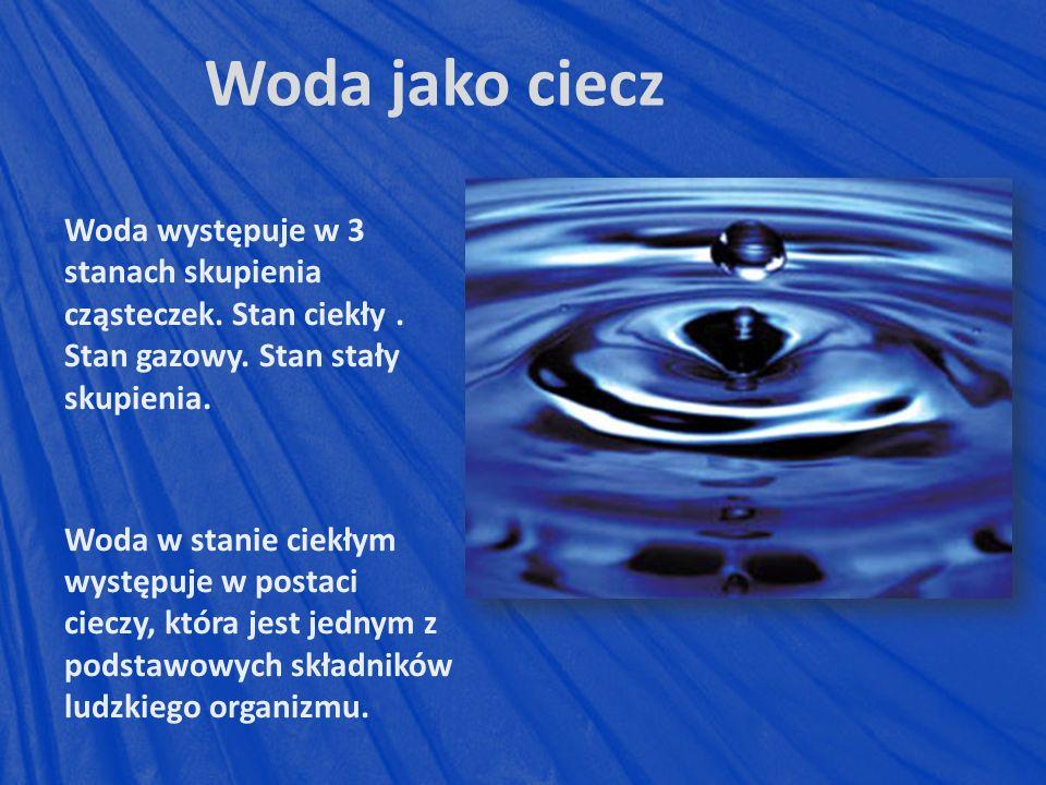 Woda jako ciecz Woda występuje w 3 stanach skupienia cząsteczek.