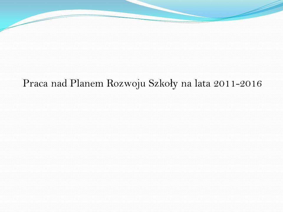 Praca nad Planem Rozwoju Szko ł y na lata 2011-2016
