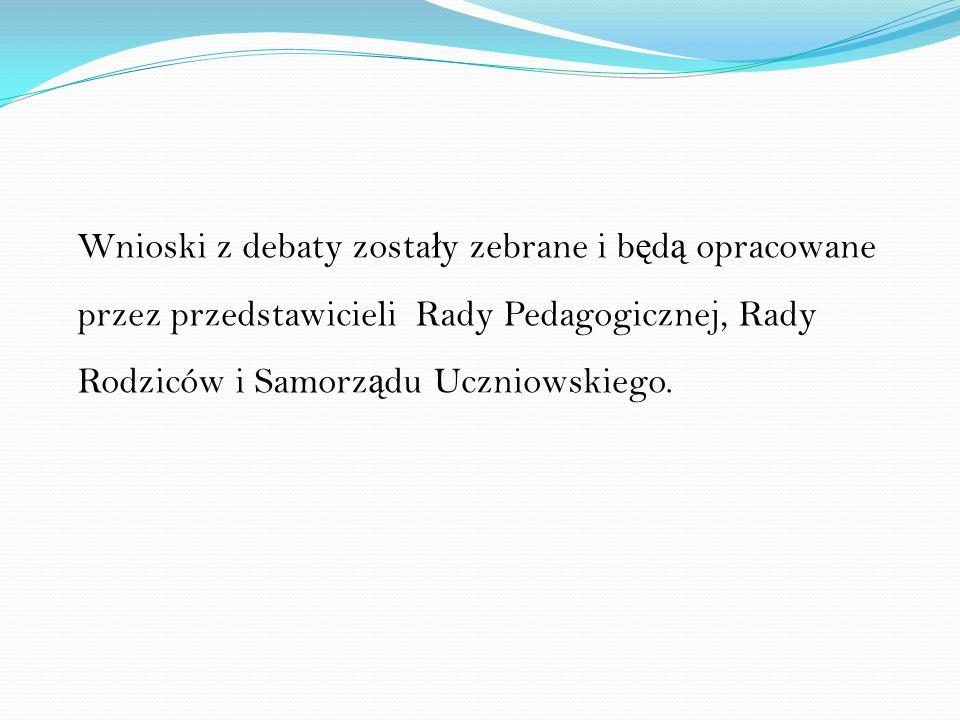Wnioski z debaty zosta ł y zebrane i b ę d ą opracowane przez przedstawicieli Rady Pedagogicznej, Rady Rodziców i Samorz ą du Uczniowskiego.