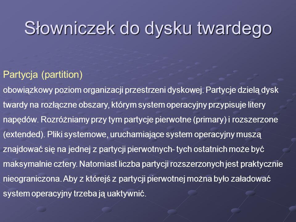 Słowniczek do dysku twardego Partycja (partition) obowiązkowy poziom organizacji przestrzeni dyskowej. Partycje dzielą dysk twardy na rozłączne obszar