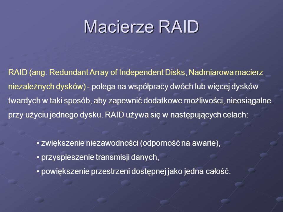 Macierze RAID RAID (ang. Redundant Array of Independent Disks, Nadmiarowa macierz niezależnych dysków) - polega na współpracy dwóch lub więcej dysków