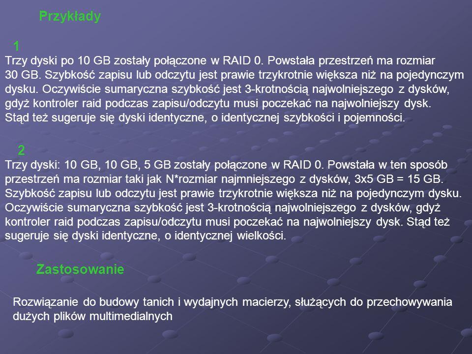 Przykłady Trzy dyski po 10 GB zostały połączone w RAID 0. Powstała przestrzeń ma rozmiar 30 GB. Szybkość zapisu lub odczytu jest prawie trzykrotnie wi