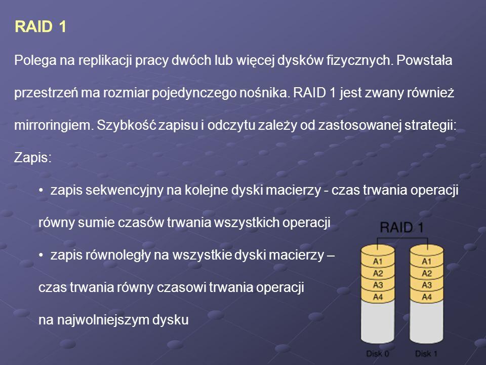 RAID 1 Polega na replikacji pracy dwóch lub więcej dysków fizycznych. Powstała przestrzeń ma rozmiar pojedynczego nośnika. RAID 1 jest zwany również m