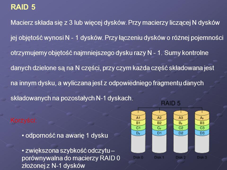 RAID 5 Macierz składa się z 3 lub więcej dysków. Przy macierzy liczącej N dysków jej objętość wynosi N - 1 dysków. Przy łączeniu dysków o różnej pojem