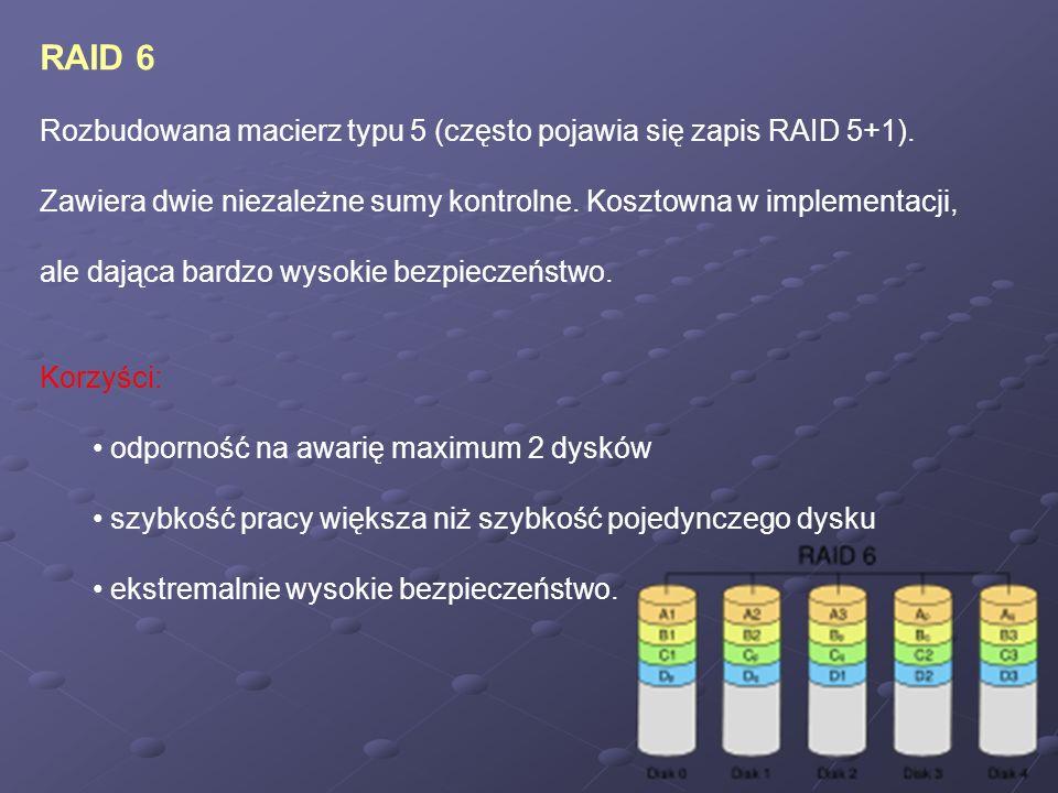 RAID 6 Rozbudowana macierz typu 5 (często pojawia się zapis RAID 5+1). Zawiera dwie niezależne sumy kontrolne. Kosztowna w implementacji, ale dająca b