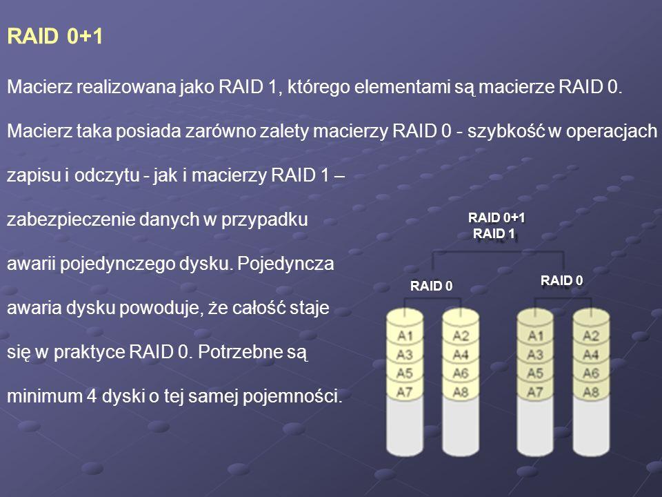 RAID 0+1 Macierz realizowana jako RAID 1, którego elementami są macierze RAID 0. Macierz taka posiada zarówno zalety macierzy RAID 0 - szybkość w oper