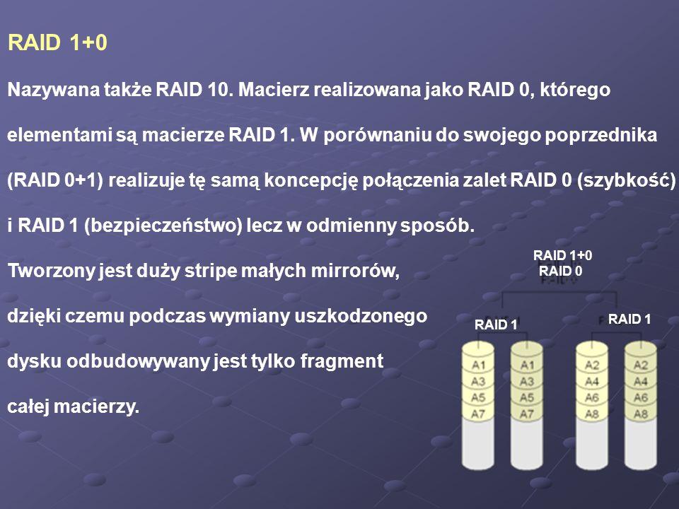 RAID 1+0 Nazywana także RAID 10. Macierz realizowana jako RAID 0, którego elementami są macierze RAID 1. W porównaniu do swojego poprzednika (RAID 0+1