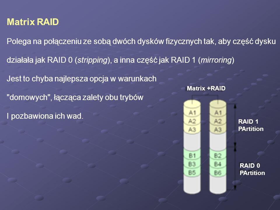 Matrix RAID Polega na połączeniu ze sobą dwóch dysków fizycznych tak, aby część dysku działała jak RAID 0 (stripping), a inna część jak RAID 1 (mirror