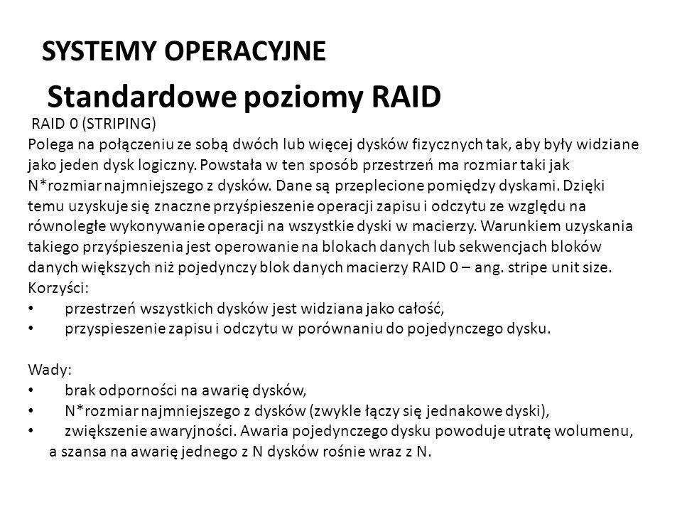 SYSTEMY OPERACYJNE Standardowe poziomy RAID RAID 0 (STRIPING) Polega na połączeniu ze sobą dwóch lub więcej dysków fizycznych tak, aby były widziane j