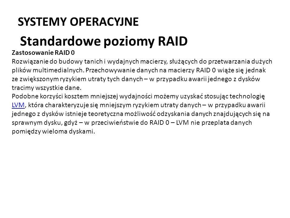 SYSTEMY OPERACYJNE Standardowe poziomy RAID Zastosowanie RAID 0 Rozwiązanie do budowy tanich i wydajnych macierzy, służących do przetwarzania dużych p