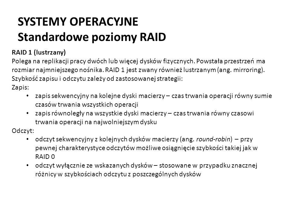 SYSTEMY OPERACYJNE Standardowe poziomy RAID RAID 1 (lustrzany) Polega na replikacji pracy dwóch lub więcej dysków fizycznych. Powstała przestrzeń ma r