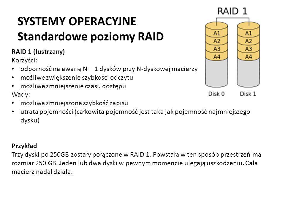 SYSTEMY OPERACYJNE Standardowe poziomy RAID RAID 1 (lustrzany) Korzyści: odporność na awarię N – 1 dysków przy N-dyskowej macierzy możliwe zwiększenie
