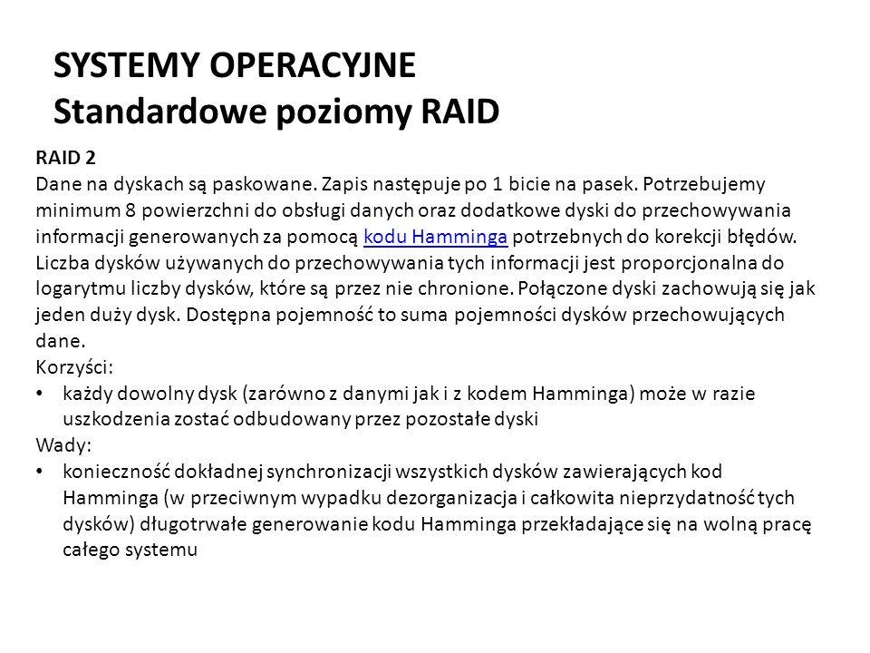 SYSTEMY OPERACYJNE Standardowe poziomy RAID RAID 2 Dane na dyskach są paskowane. Zapis następuje po 1 bicie na pasek. Potrzebujemy minimum 8 powierzch