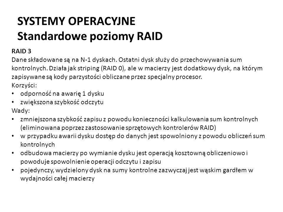 SYSTEMY OPERACYJNE Standardowe poziomy RAID RAID 3 Dane składowane są na N-1 dyskach. Ostatni dysk służy do przechowywania sum kontrolnych. Działa jak