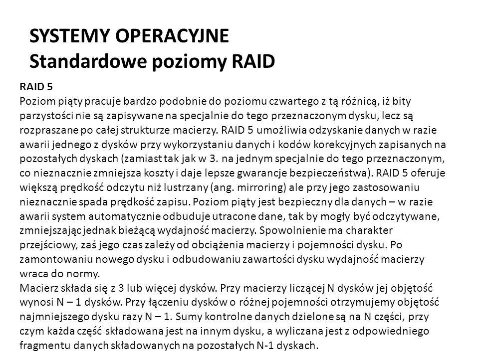 SYSTEMY OPERACYJNE Standardowe poziomy RAID RAID 5 Poziom piąty pracuje bardzo podobnie do poziomu czwartego z tą różnicą, iż bity parzystości nie są