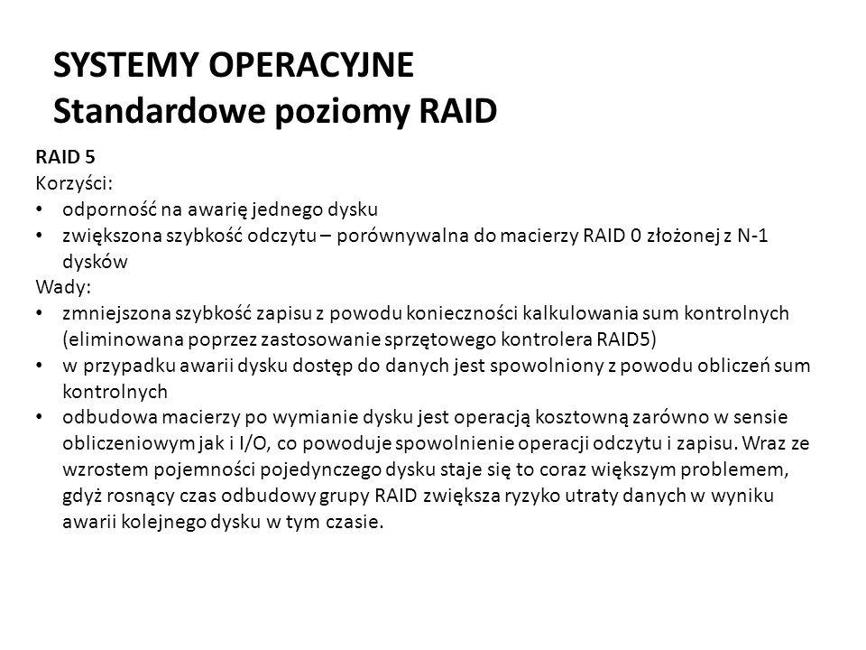 SYSTEMY OPERACYJNE Standardowe poziomy RAID RAID 5 Korzyści: odporność na awarię jednego dysku zwiększona szybkość odczytu – porównywalna do macierzy