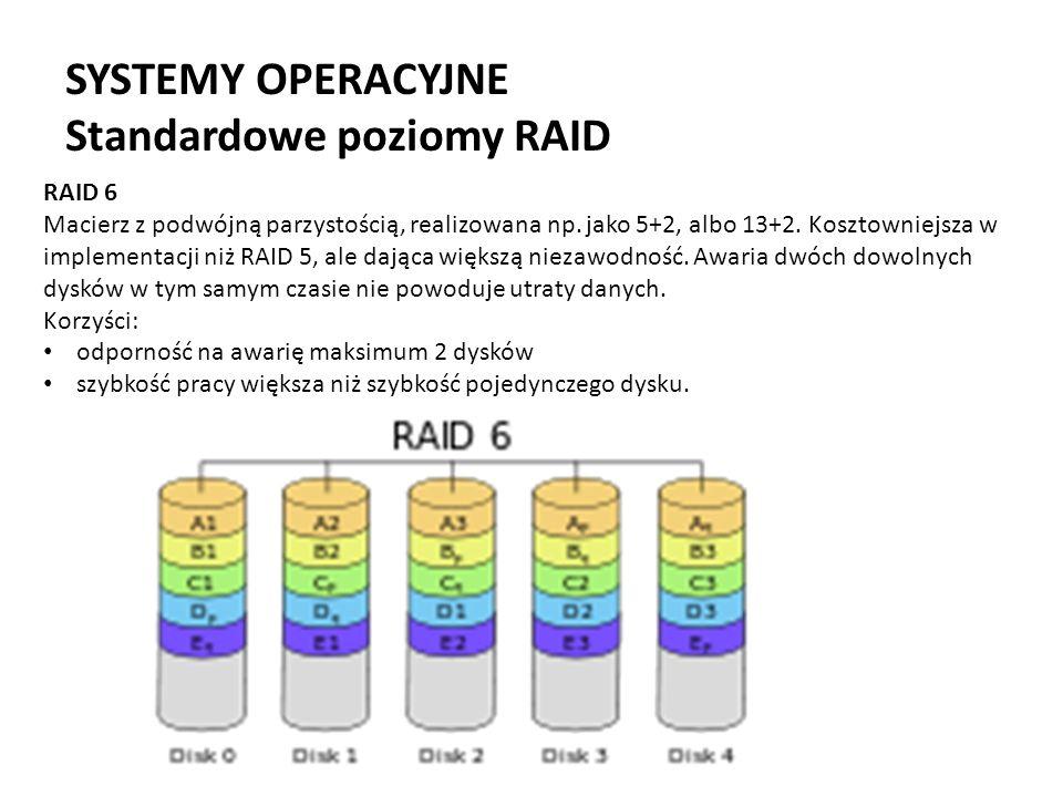 SYSTEMY OPERACYJNE Standardowe poziomy RAID RAID 6 Macierz z podwójną parzystością, realizowana np. jako 5+2, albo 13+2. Kosztowniejsza w implementacj