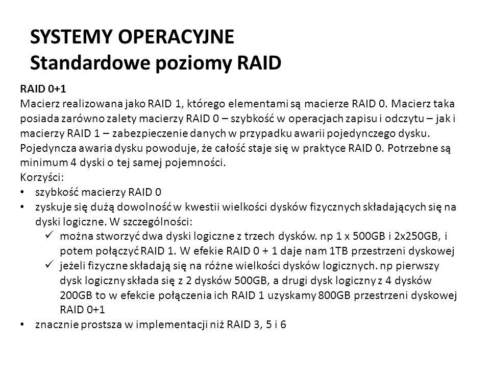 SYSTEMY OPERACYJNE Standardowe poziomy RAID RAID 0+1 Macierz realizowana jako RAID 1, którego elementami są macierze RAID 0. Macierz taka posiada zaró