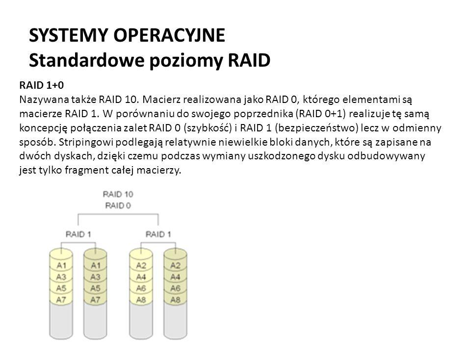 SYSTEMY OPERACYJNE Standardowe poziomy RAID RAID 1+0 Nazywana także RAID 10. Macierz realizowana jako RAID 0, którego elementami są macierze RAID 1. W