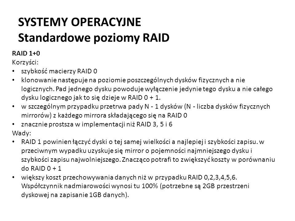 SYSTEMY OPERACYJNE Standardowe poziomy RAID RAID 1+0 Korzyści: szybkość macierzy RAID 0 klonowanie następuje na poziomie poszczególnych dysków fizyczn