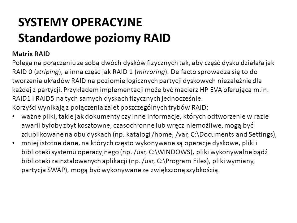 SYSTEMY OPERACYJNE Standardowe poziomy RAID Matrix RAID Polega na połączeniu ze sobą dwóch dysków fizycznych tak, aby część dysku działała jak RAID 0