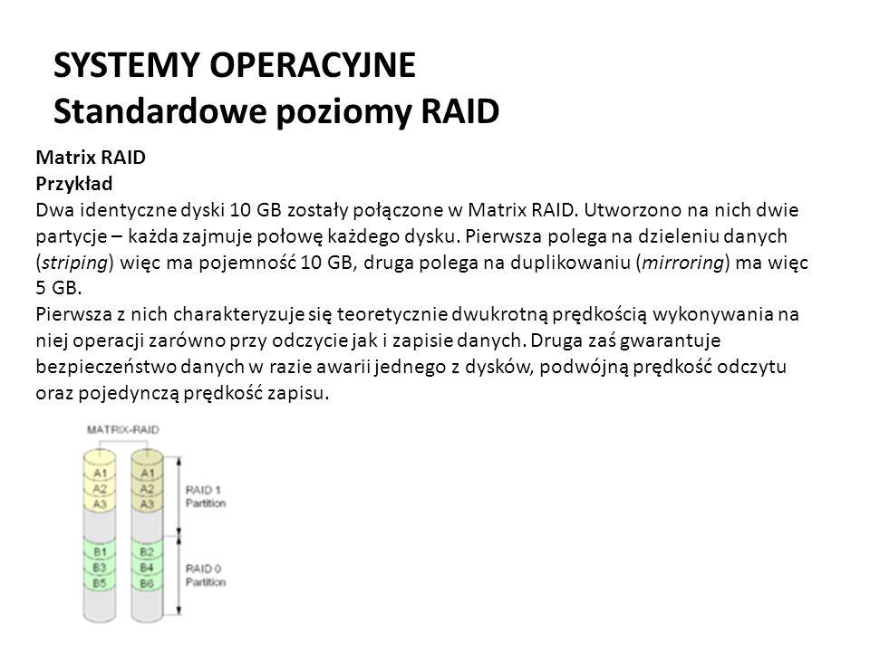SYSTEMY OPERACYJNE Standardowe poziomy RAID Matrix RAID Przykład Dwa identyczne dyski 10 GB zostały połączone w Matrix RAID. Utworzono na nich dwie pa