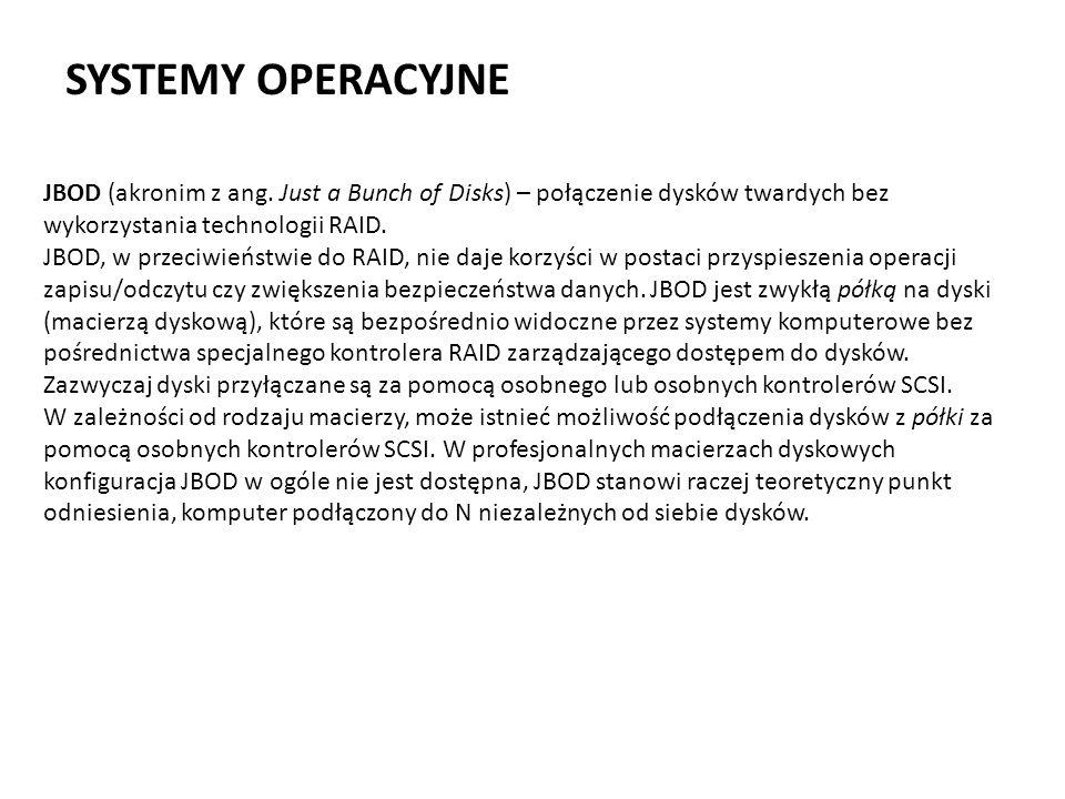 SYSTEMY OPERACYJNE JBOD (akronim z ang. Just a Bunch of Disks) – połączenie dysków twardych bez wykorzystania technologii RAID. JBOD, w przeciwieństwi