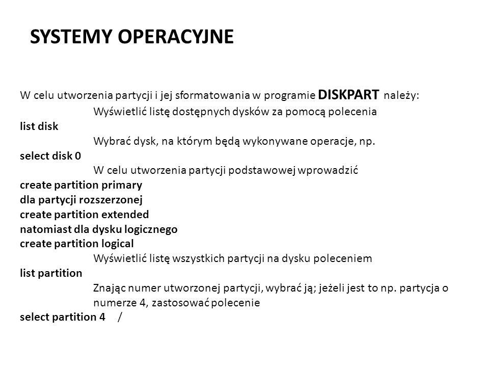 SYSTEMY OPERACYJNE W celu utworzenia partycji i jej sformatowania w programie DISKPART należy: Wyświetlić listę dostępnych dysków za pomocą polecenia
