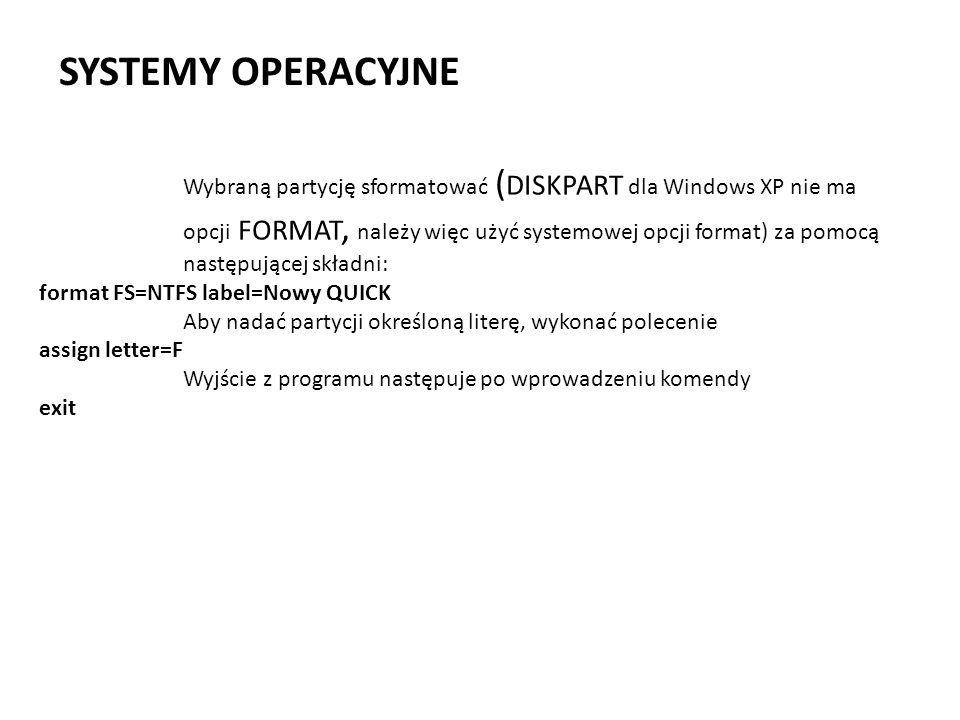 SYSTEMY OPERACYJNE Wybraną partycję sformatować ( DISKPART dla Windows XP nie ma opcji FORMAT, należy więc użyć systemowej opcji format) za pomocą nas