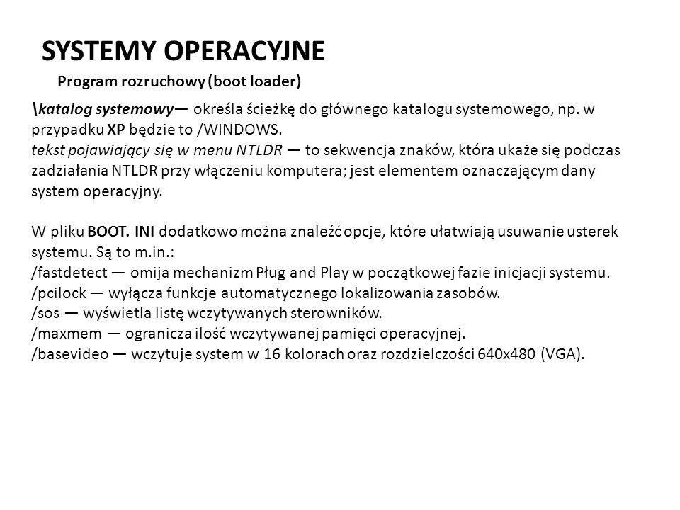 SYSTEMY OPERACYJNE Program rozruchowy (boot loader) \katalog systemowy określa ścieżkę do głównego katalogu systemowego, np. w przypadku XP będzie to