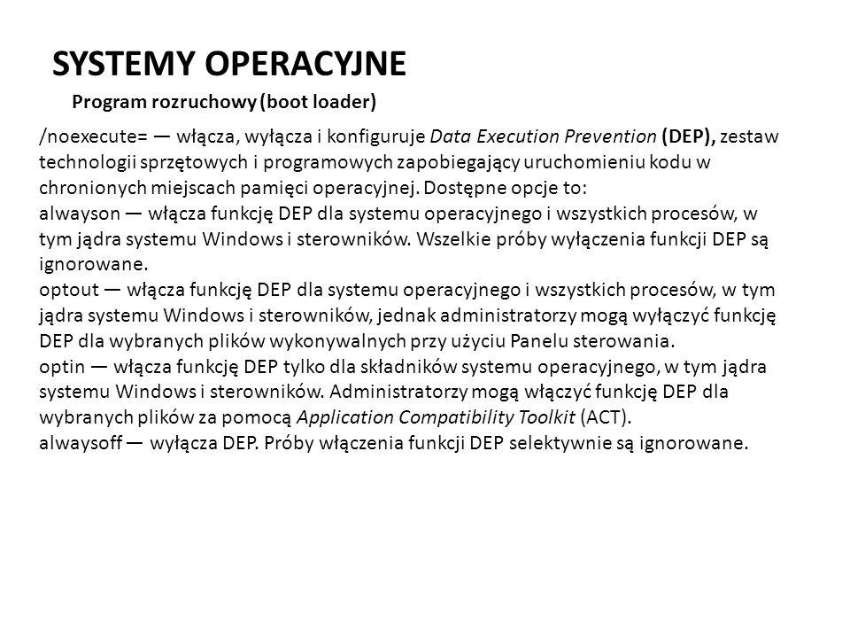 SYSTEMY OPERACYJNE Program rozruchowy (boot loader) /noexecute= włącza, wyłącza i konfiguruje Data Execution Prevention (DEP), zestaw technologii sprz