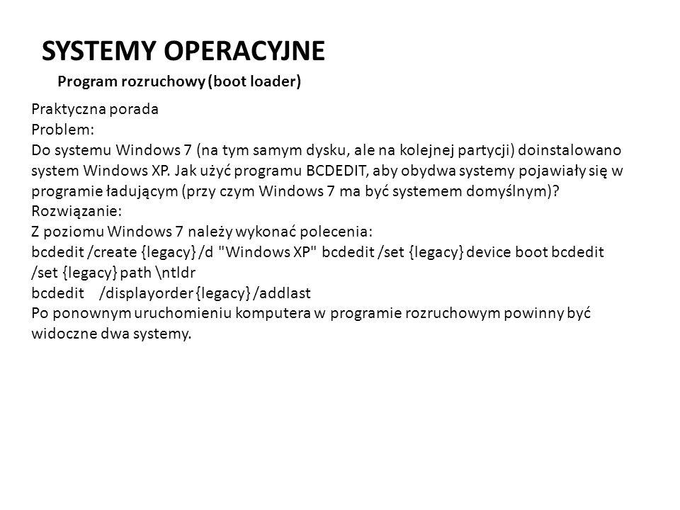 SYSTEMY OPERACYJNE Program rozruchowy (boot loader) Praktyczna porada Problem: Do systemu Windows 7 (na tym samym dysku, ale na kolejnej partycji) doi