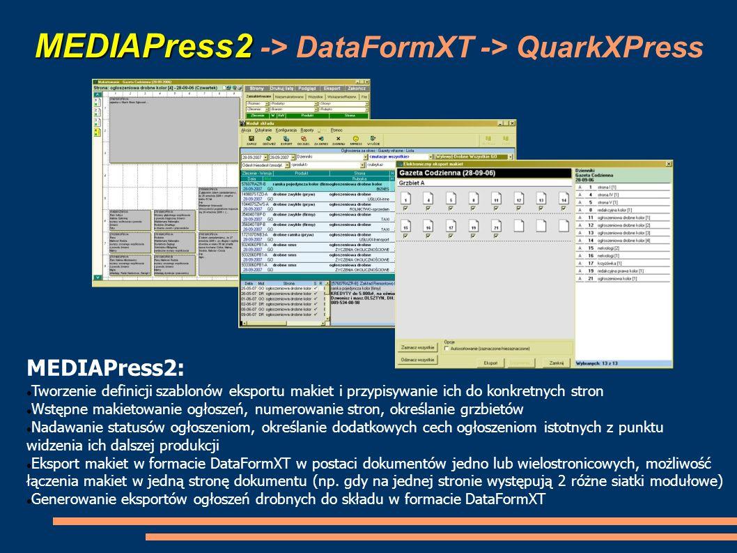 DataFormXT MEDIAPress2 -> DataFormXT -> QuarkXPress DataFormXT: Zamiana własnych formatów do postaci zrozumiałej przez edytory DTP (QuarkXPress, InDesign) w zakresie: Tworzenie nowych dokumentów i stron na podstawie wcześniej zdefiniowanych parametrów Tworzenie ramek tesktowych i graficznych, wstawianie do nich tekstu lub ścieżki do pliku z grafiką Zamiana formatów ogłoszeń drobnych na formaty (tagi i style) zrozumiałe przez systemy DTP Tworzenie obiektów niestandardowych (obiekty grficzne: okręgi, linie, kształty, tabele, itp)